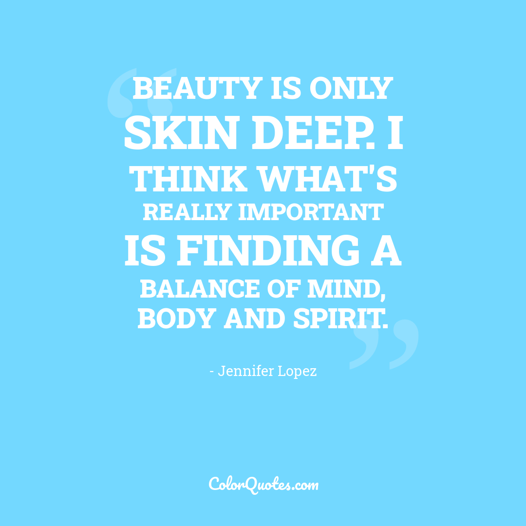 Beauty is only skin deep. I think what's really important is finding a balance of mind, body and spirit.