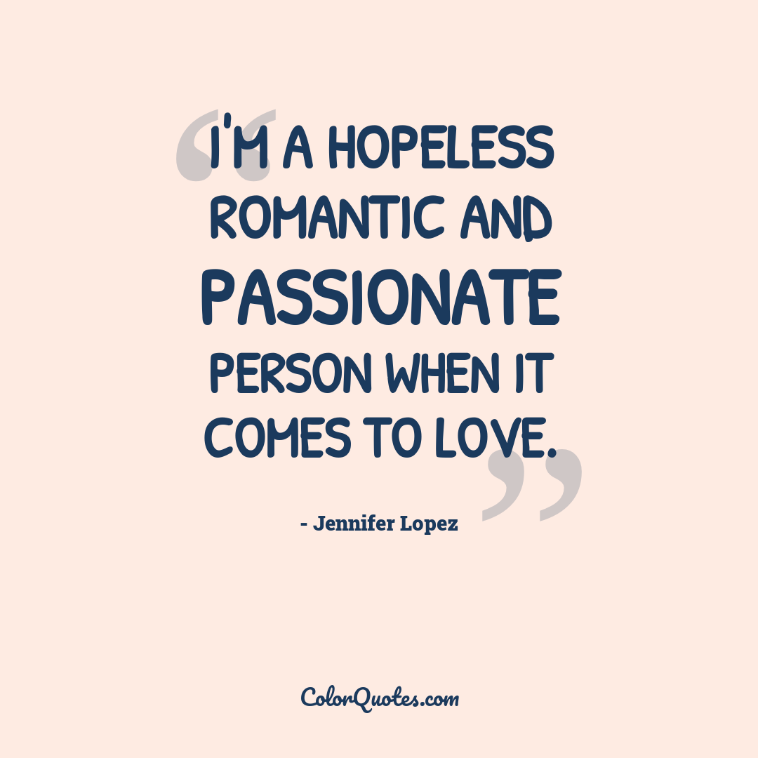I'm a hopeless romantic and passionate person when it comes to love.