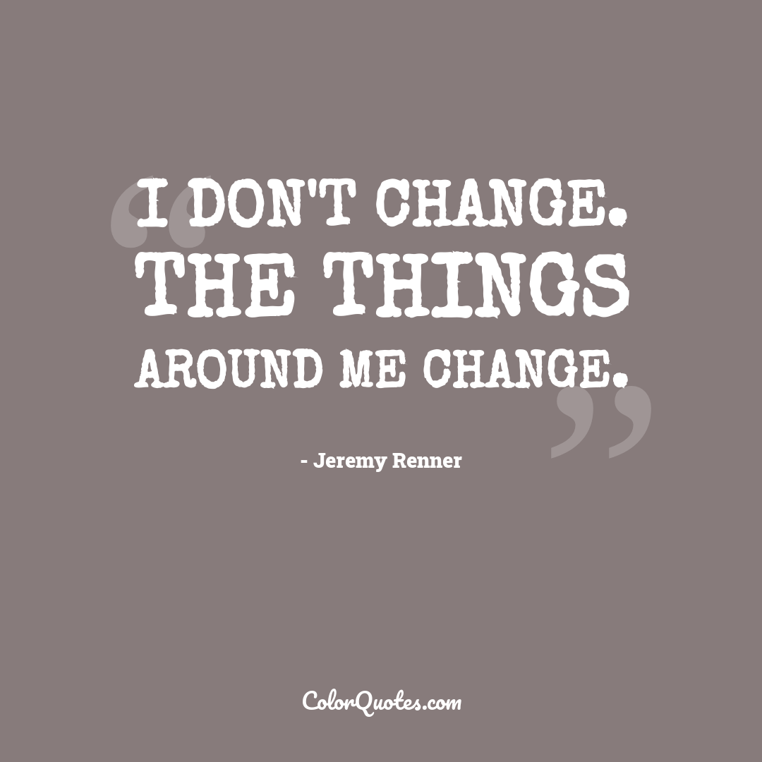 I don't change. The things around me change.