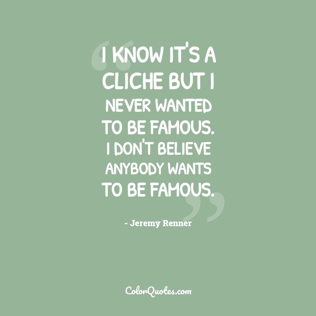 I know it's a cliche but I never wanted to be famous. I don't believe anybody wants to be famous.