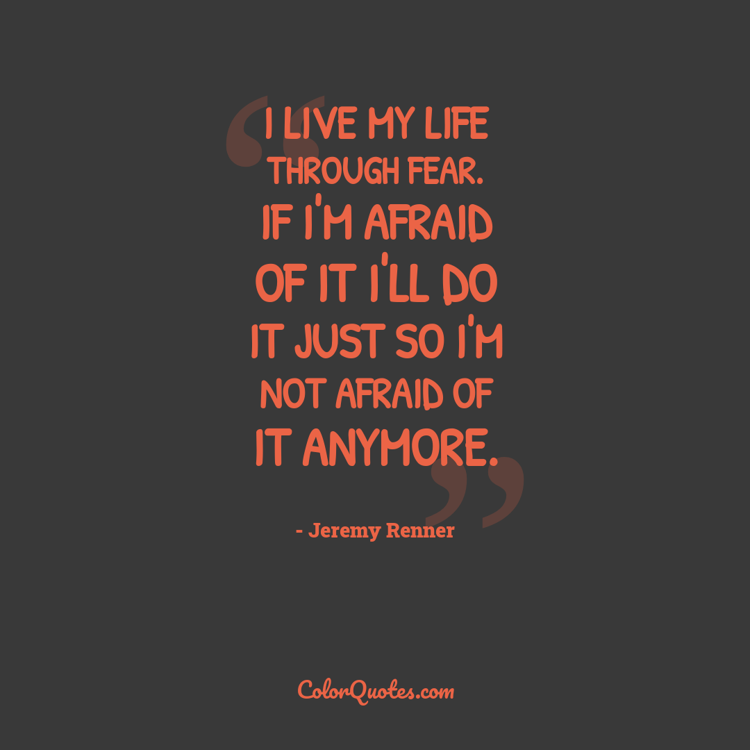 I live my life through fear. If I'm afraid of it I'll do it just so I'm not afraid of it anymore.