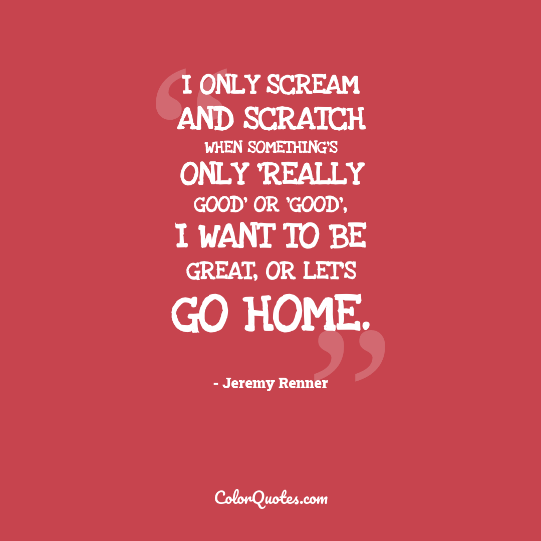 I only scream and scratch when something's only 'really good' or 'good', I want to be great, or let's go home.