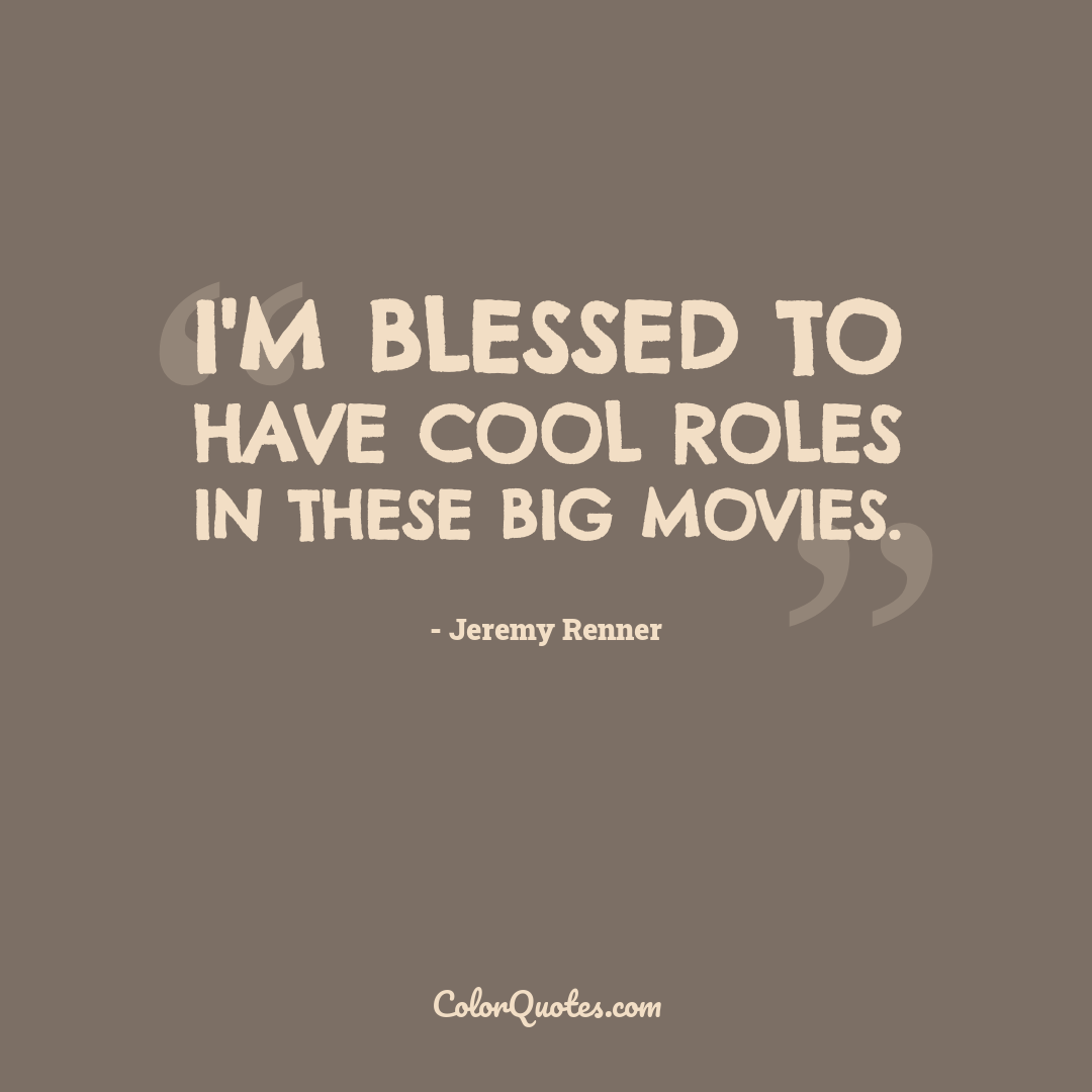 I'm blessed to have cool roles in these big movies.