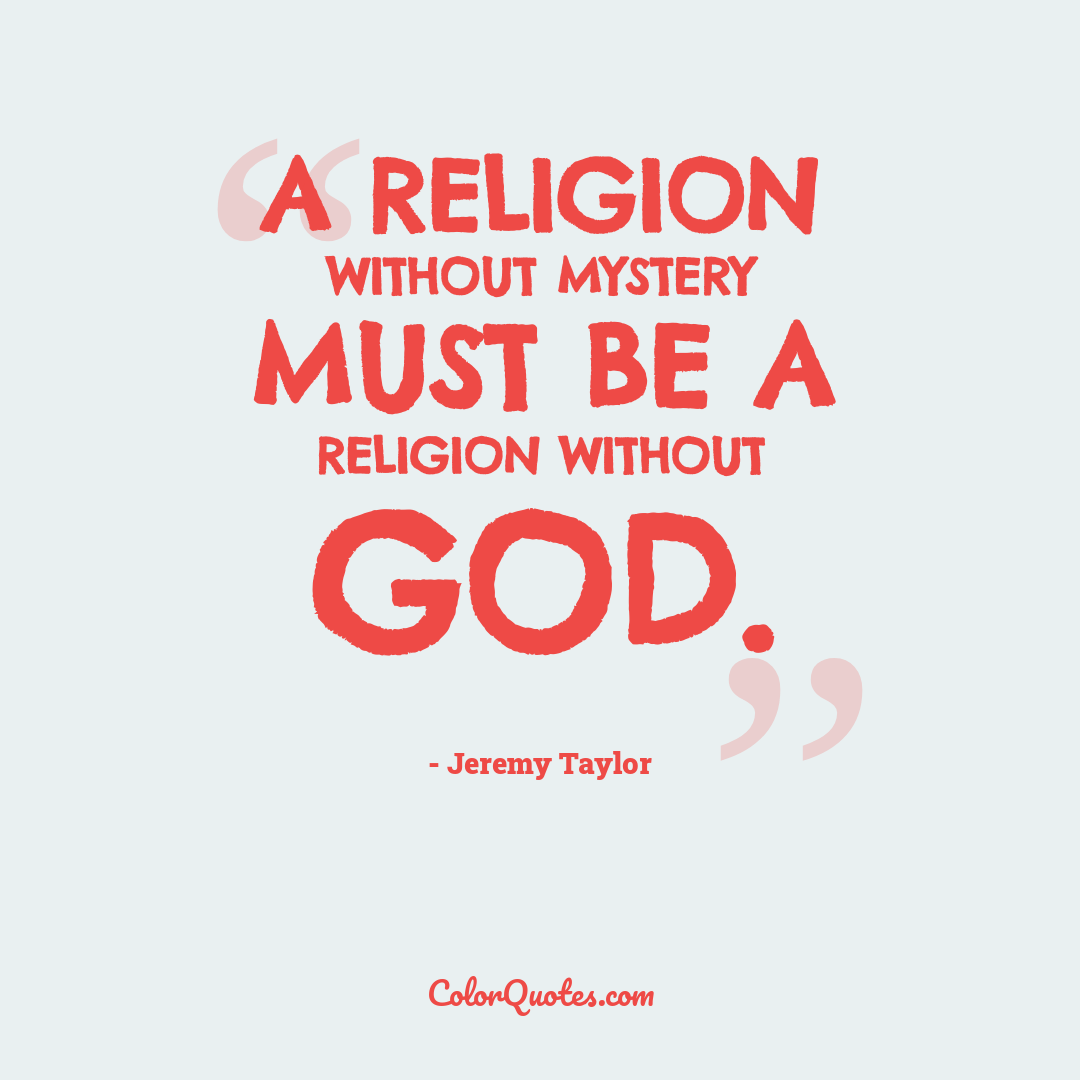 A religion without mystery must be a religion without God.