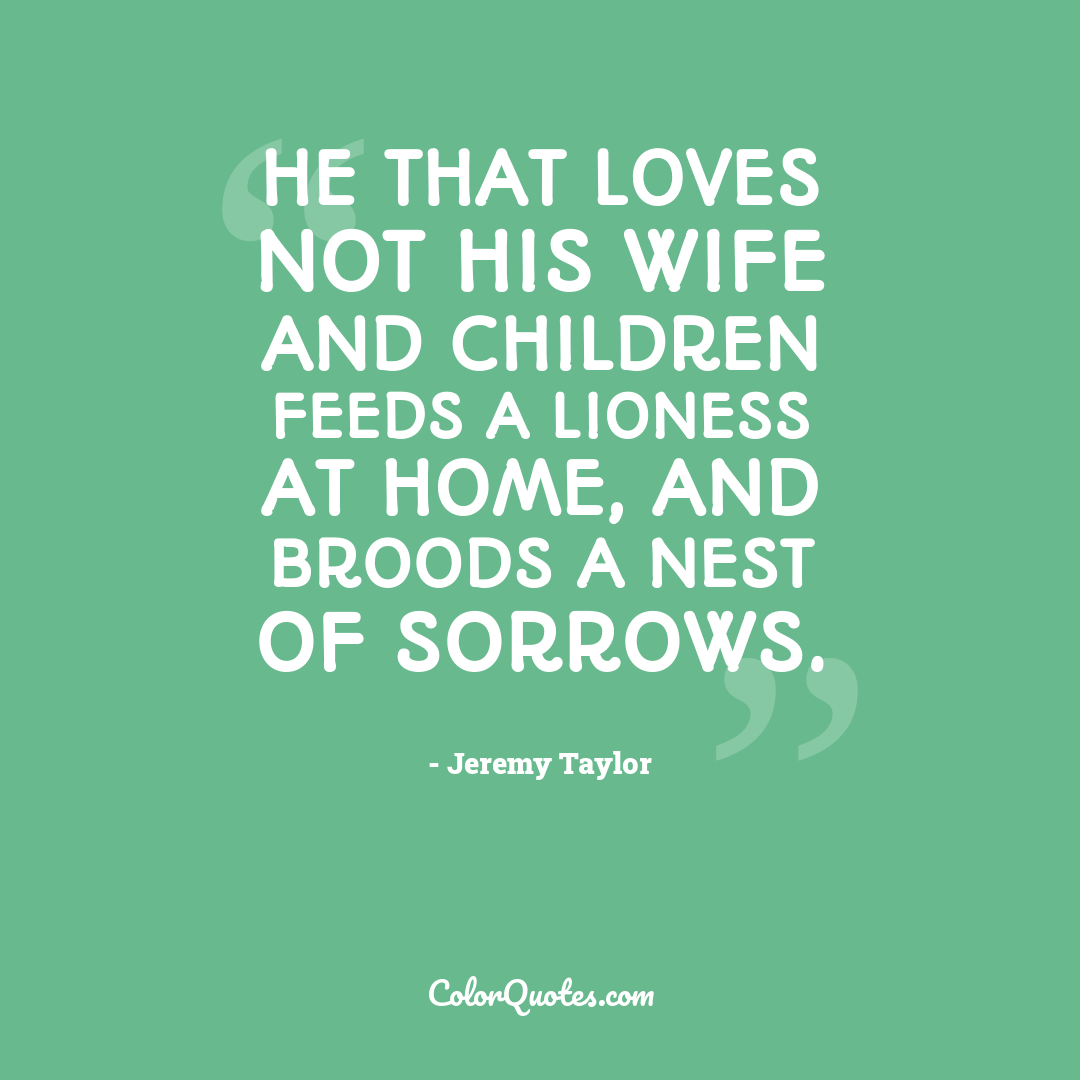 He that loves not his wife and children feeds a lioness at home, and broods a nest of sorrows.