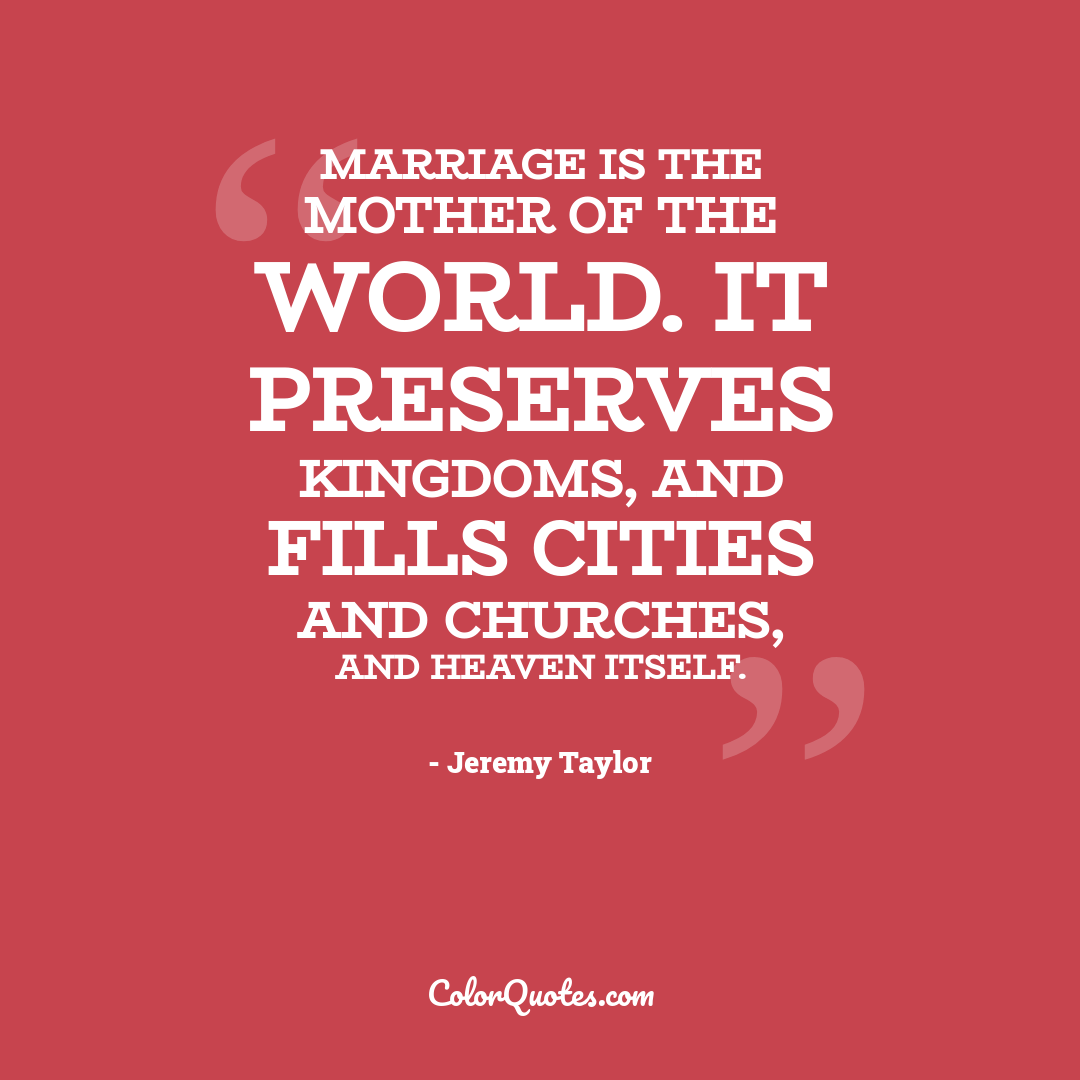 Marriage is the mother of the world. It preserves kingdoms, and fills cities and churches, and heaven itself.