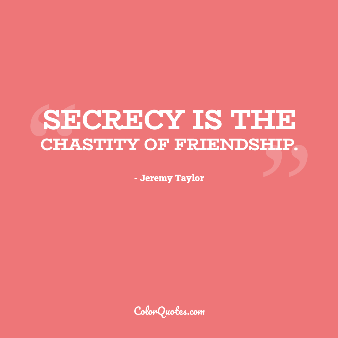 Secrecy is the chastity of friendship.