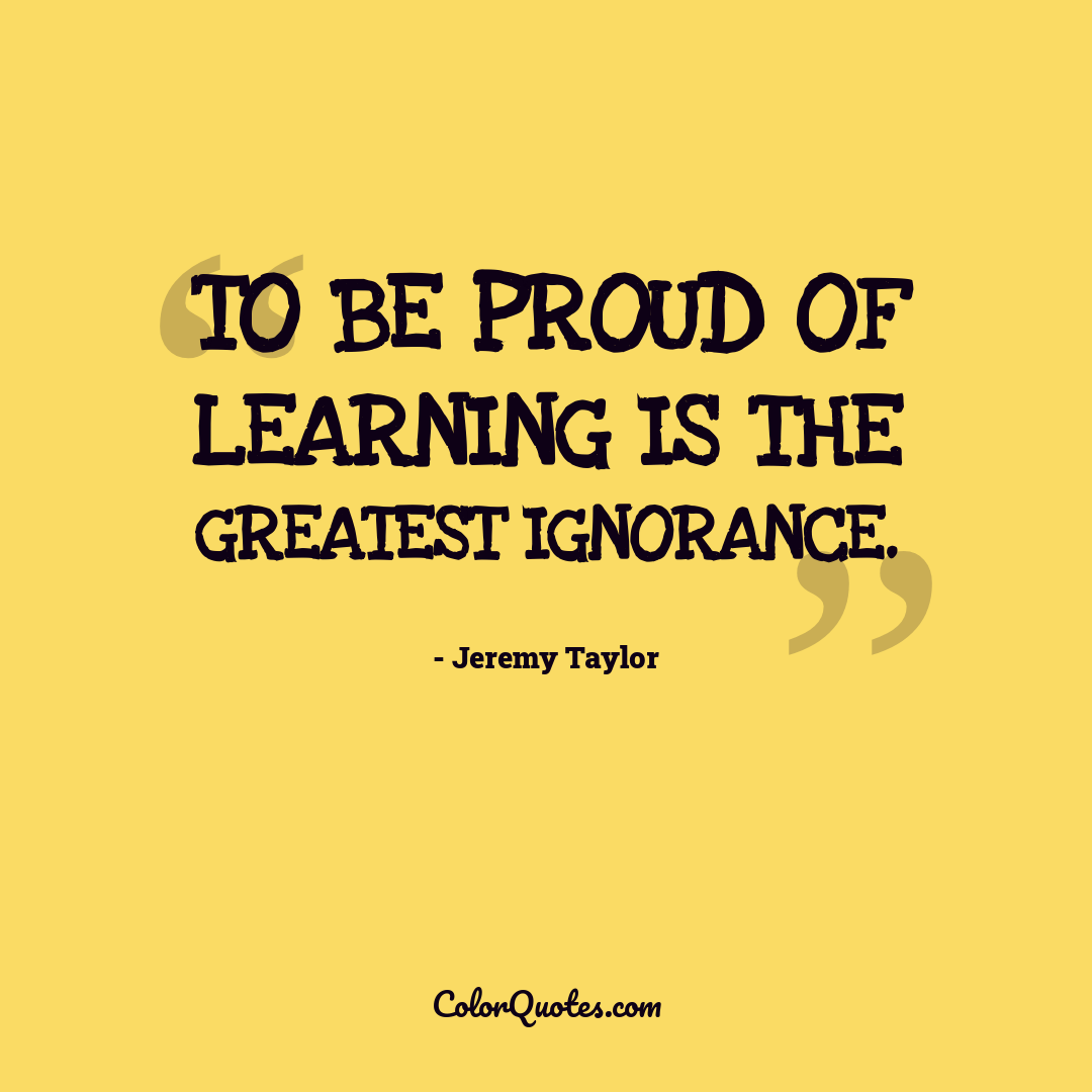 To be proud of learning is the greatest ignorance.