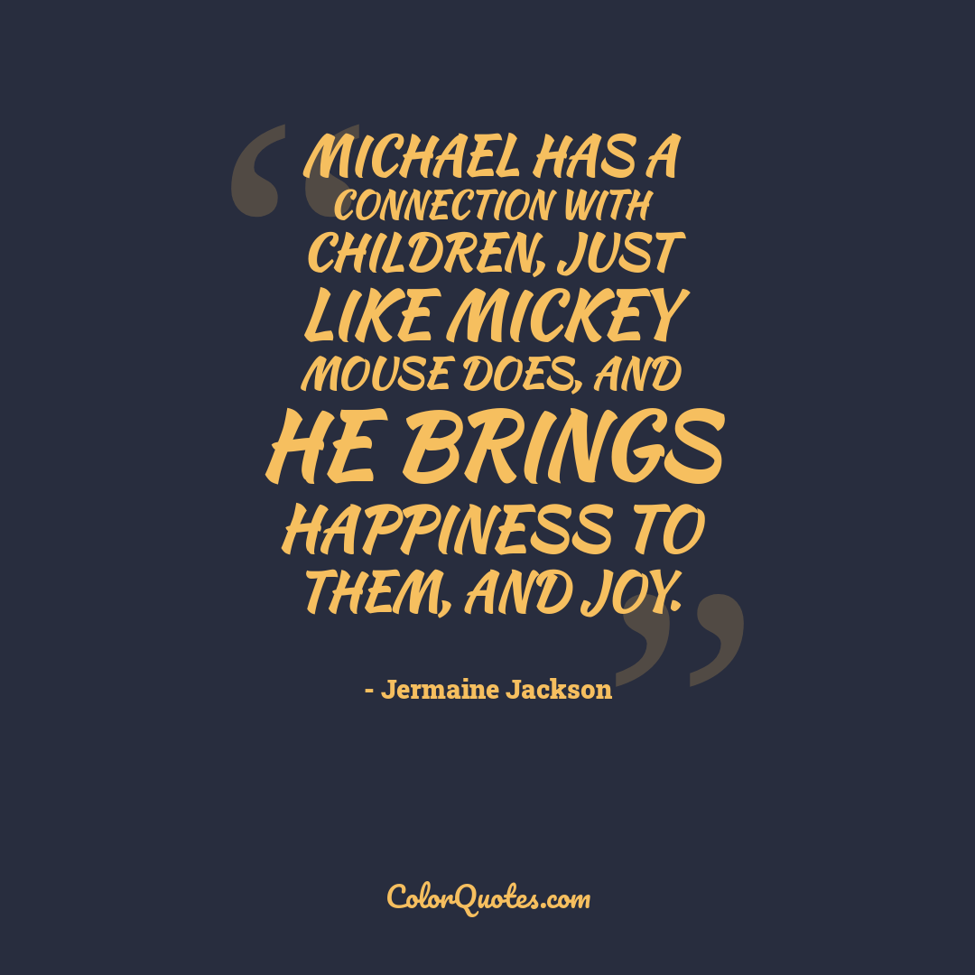 Michael has a connection with children, just like Mickey Mouse does, and he brings happiness to them, and joy.