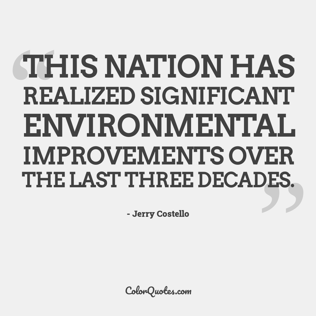 This Nation has realized significant environmental improvements over the last three decades.