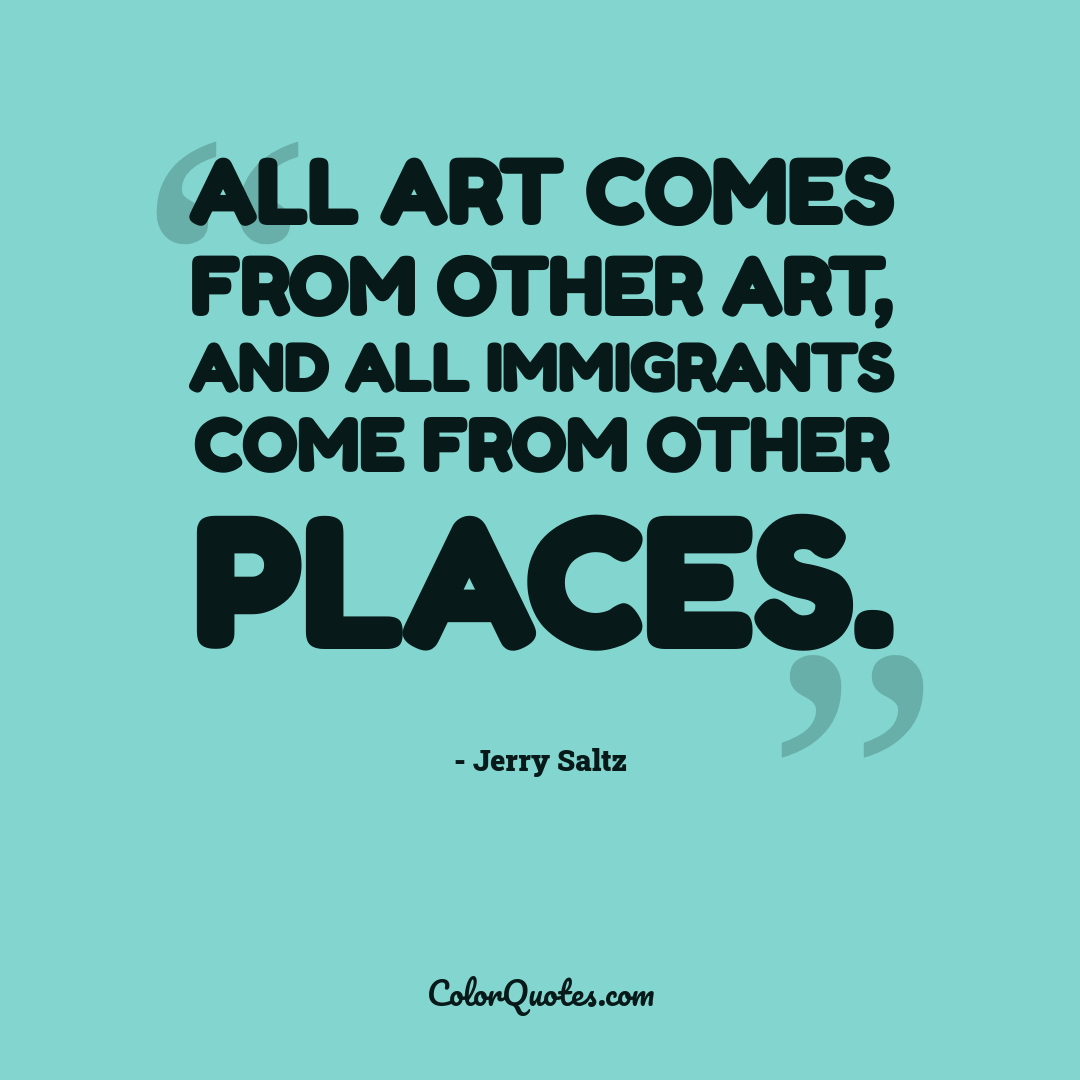 All art comes from other art, and all immigrants come from other places.