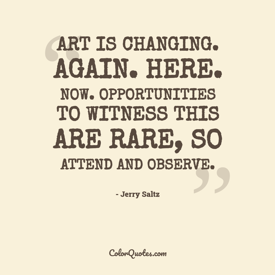 Art is changing. Again. Here. Now. Opportunities to witness this are rare, so attend and observe.