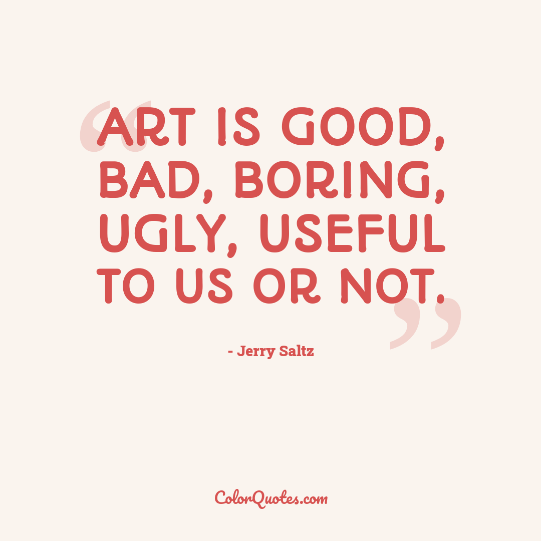 Art is good, bad, boring, ugly, useful to us or not.