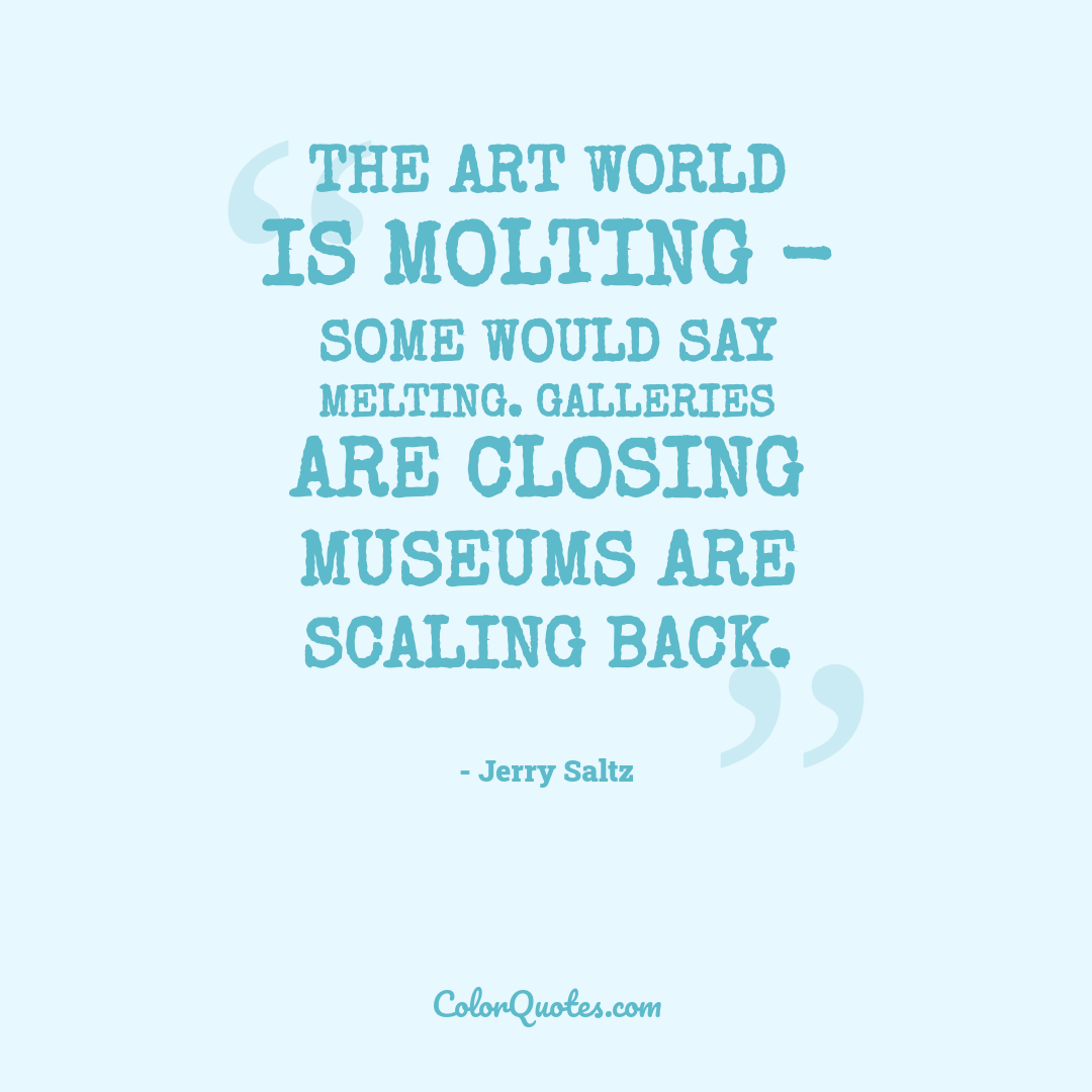 The art world is molting - some would say melting. Galleries are closing museums are scaling back.