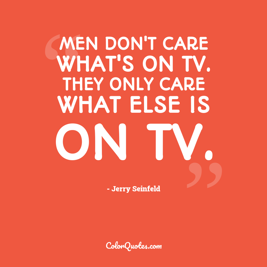 Men don't care what's on TV. They only care what else is on TV.