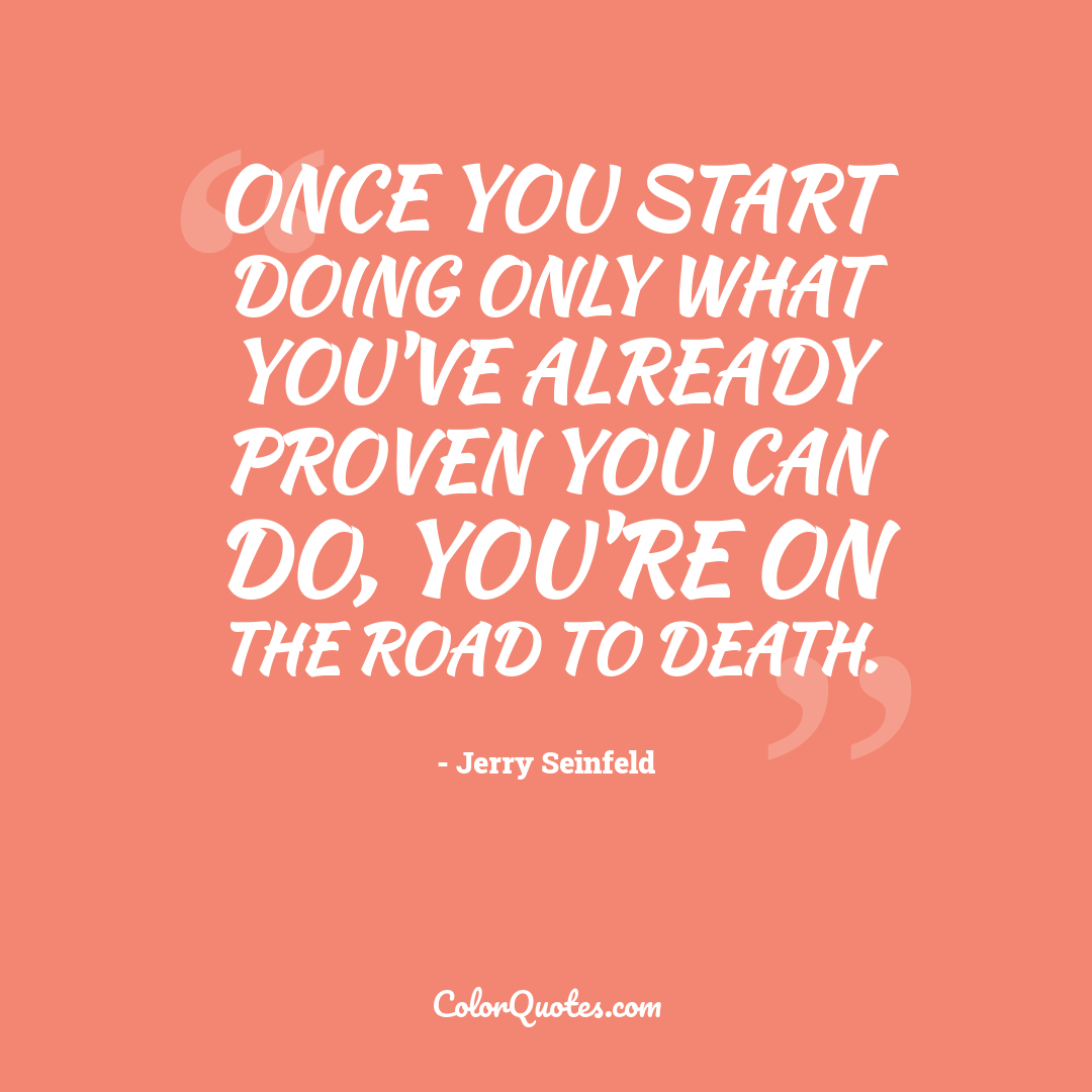 Once you start doing only what you've already proven you can do, you're on the road to death.