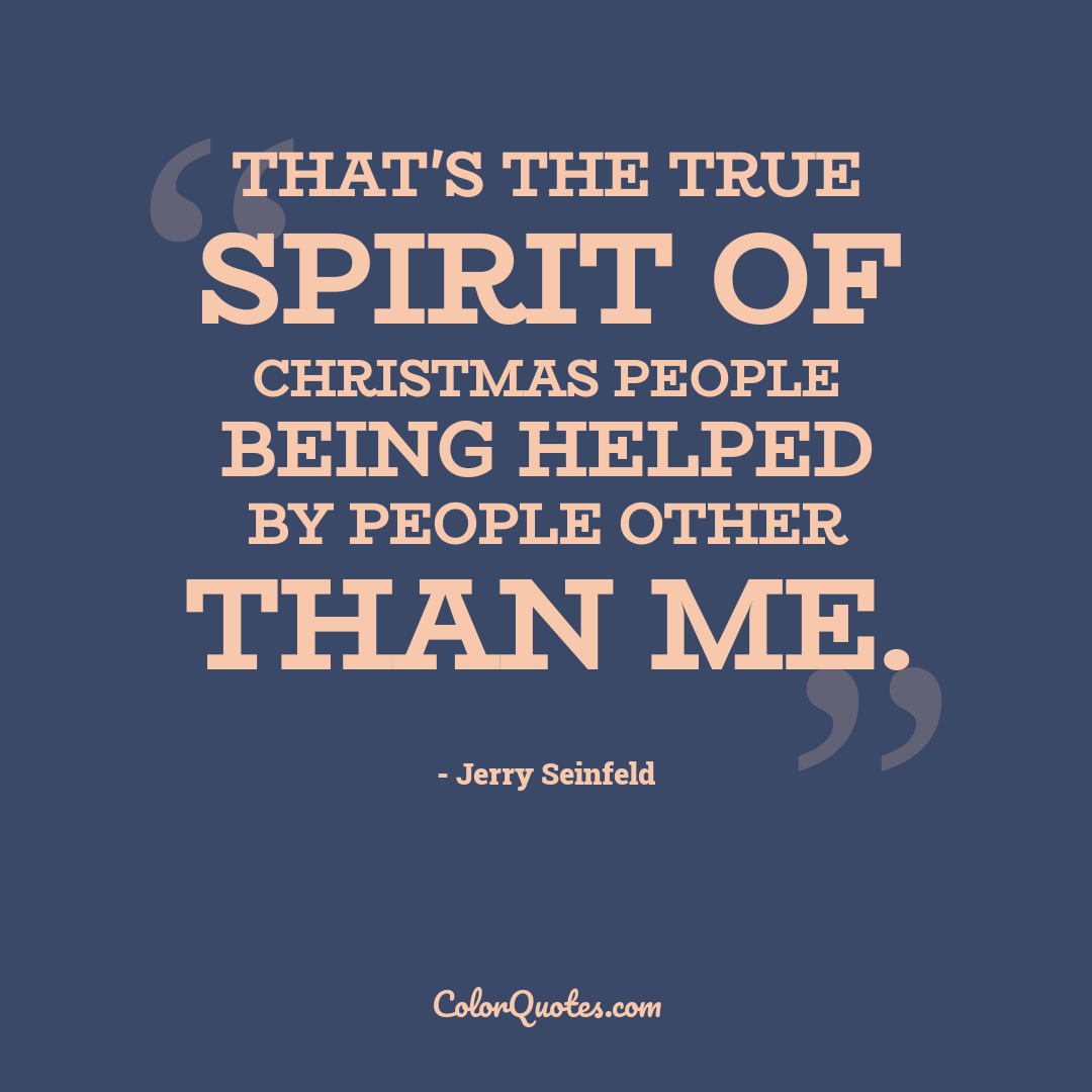 That's the true spirit of Christmas people being helped by people other than me.
