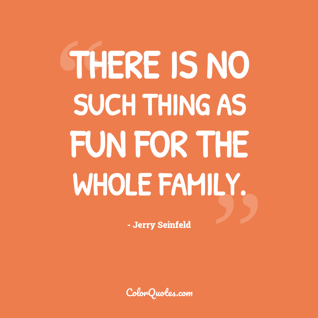 There is no such thing as fun for the whole family.