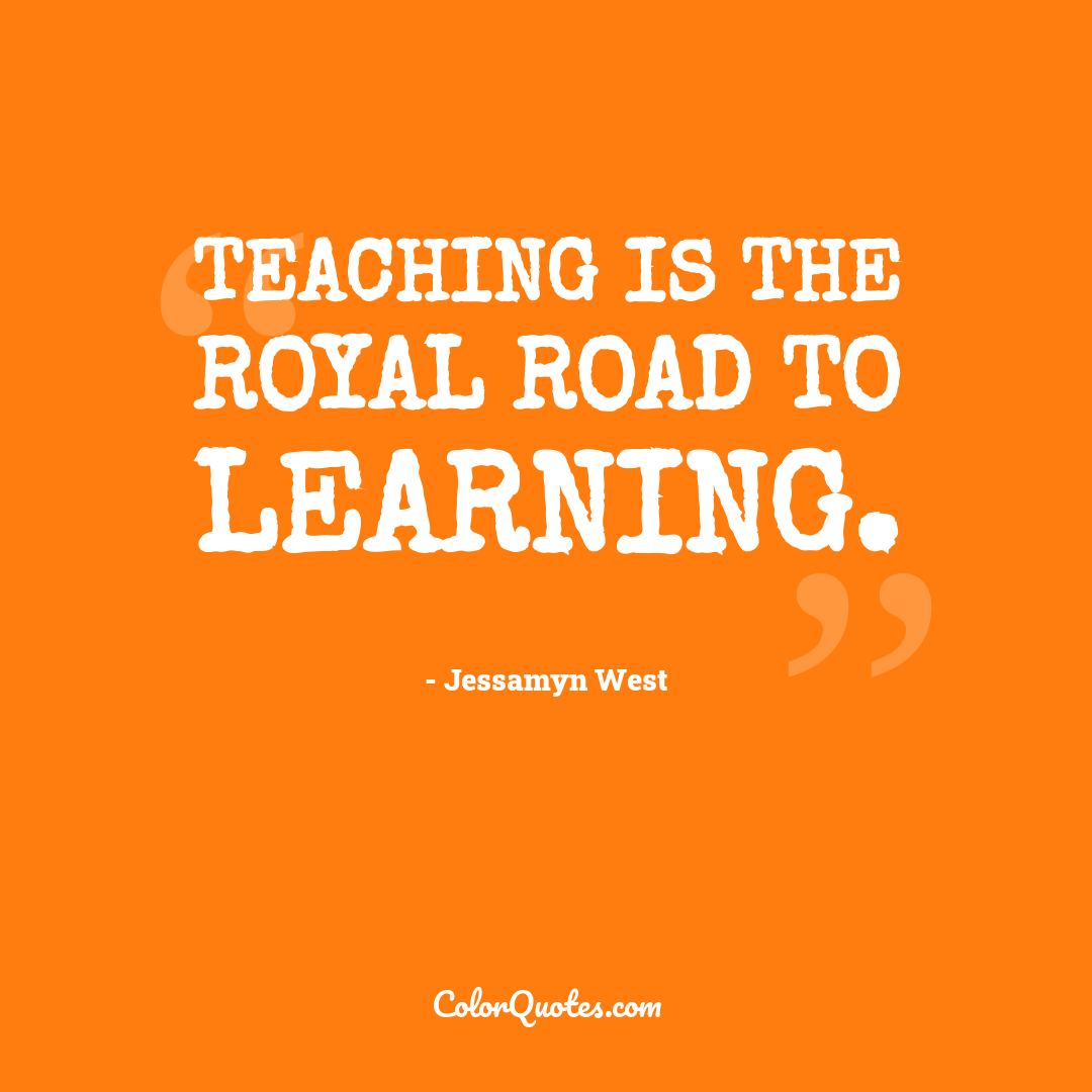 Teaching is the royal road to learning.