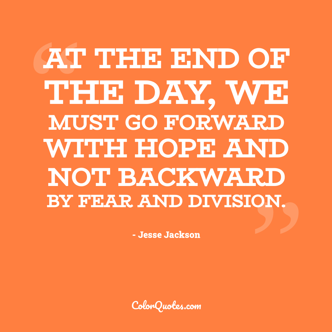 At the end of the day, we must go forward with hope and not backward by fear and division.