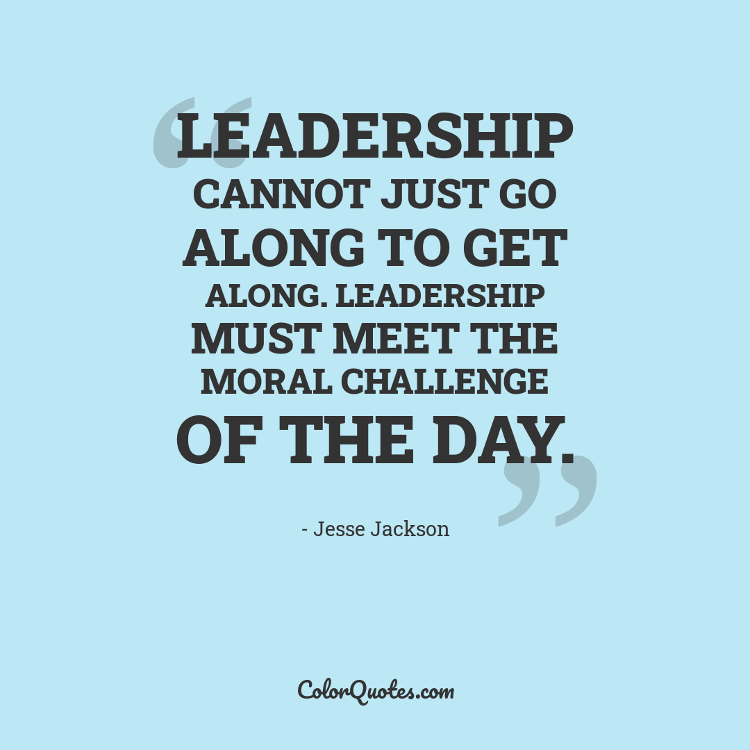 Leadership cannot just go along to get along. Leadership must meet the moral challenge of the day.