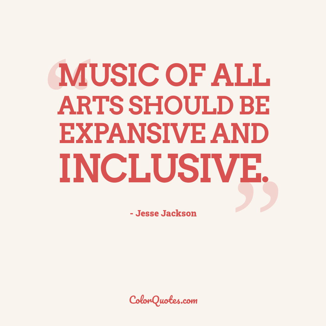Music of all arts should be expansive and inclusive.