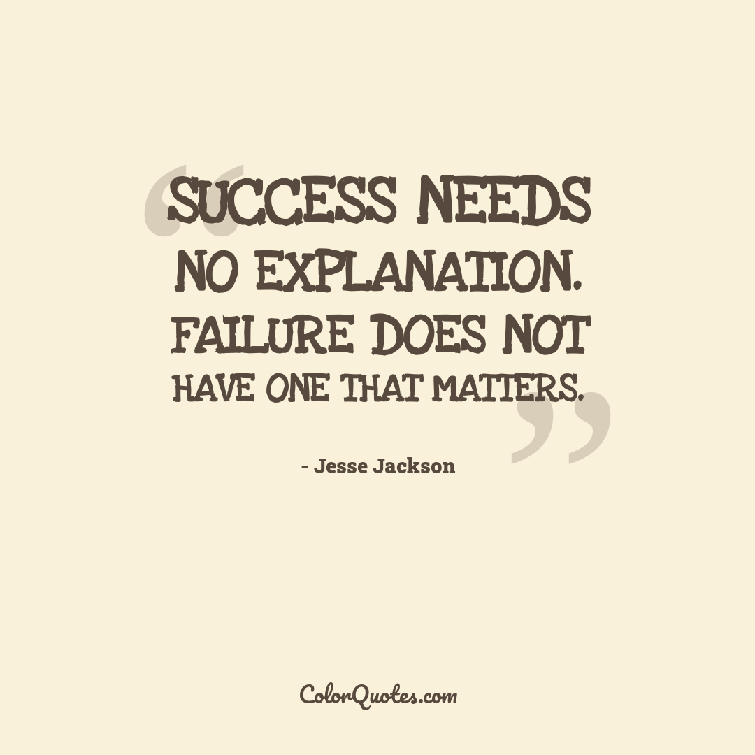Success needs no explanation. Failure does not have one that matters.