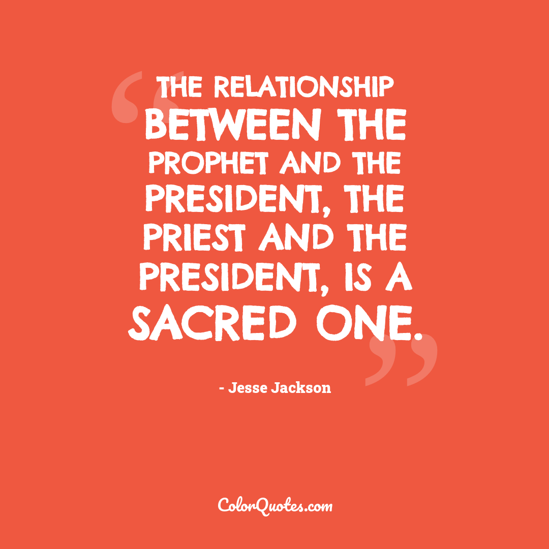 The relationship between the prophet and the President, the priest and the President, is a sacred one.