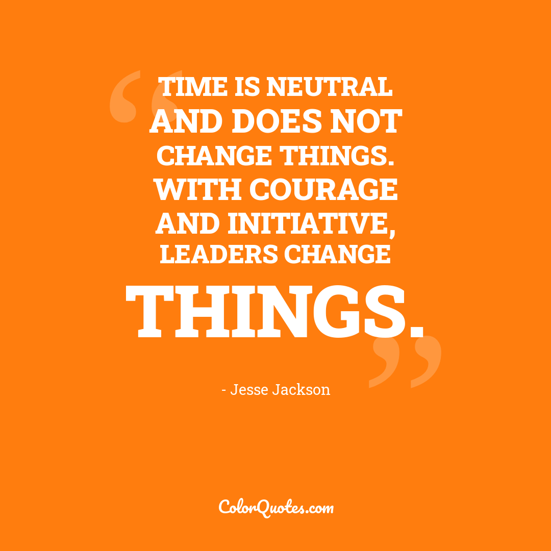 Time is neutral and does not change things. With courage and initiative, leaders change things.