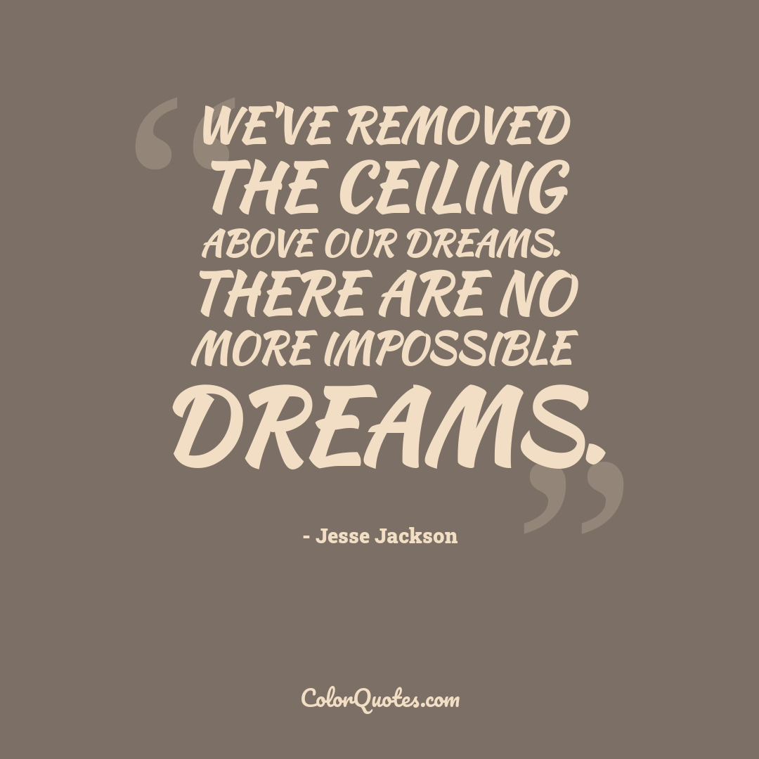 We've removed the ceiling above our dreams. There are no more impossible dreams.