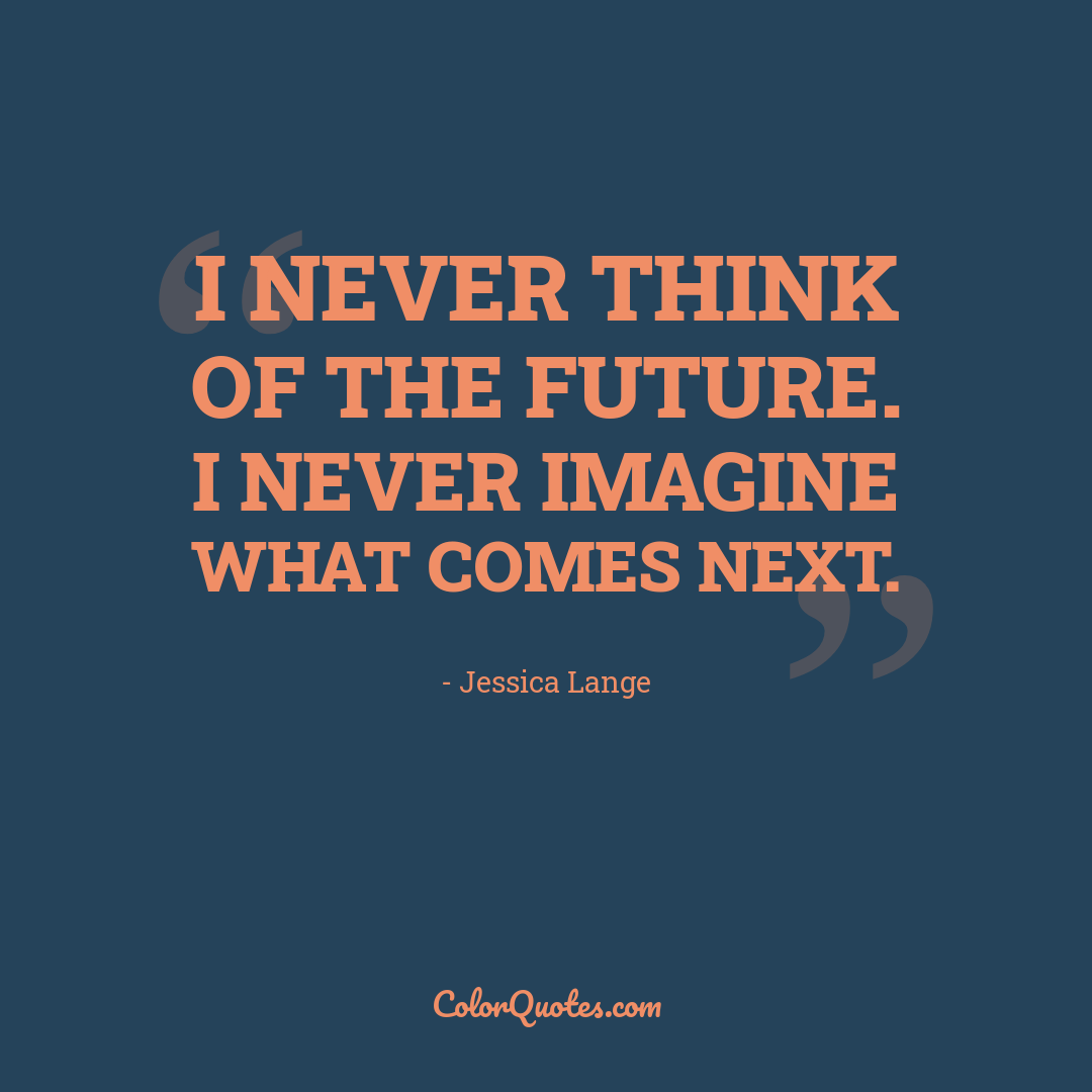 I never think of the future. I never imagine what comes next.