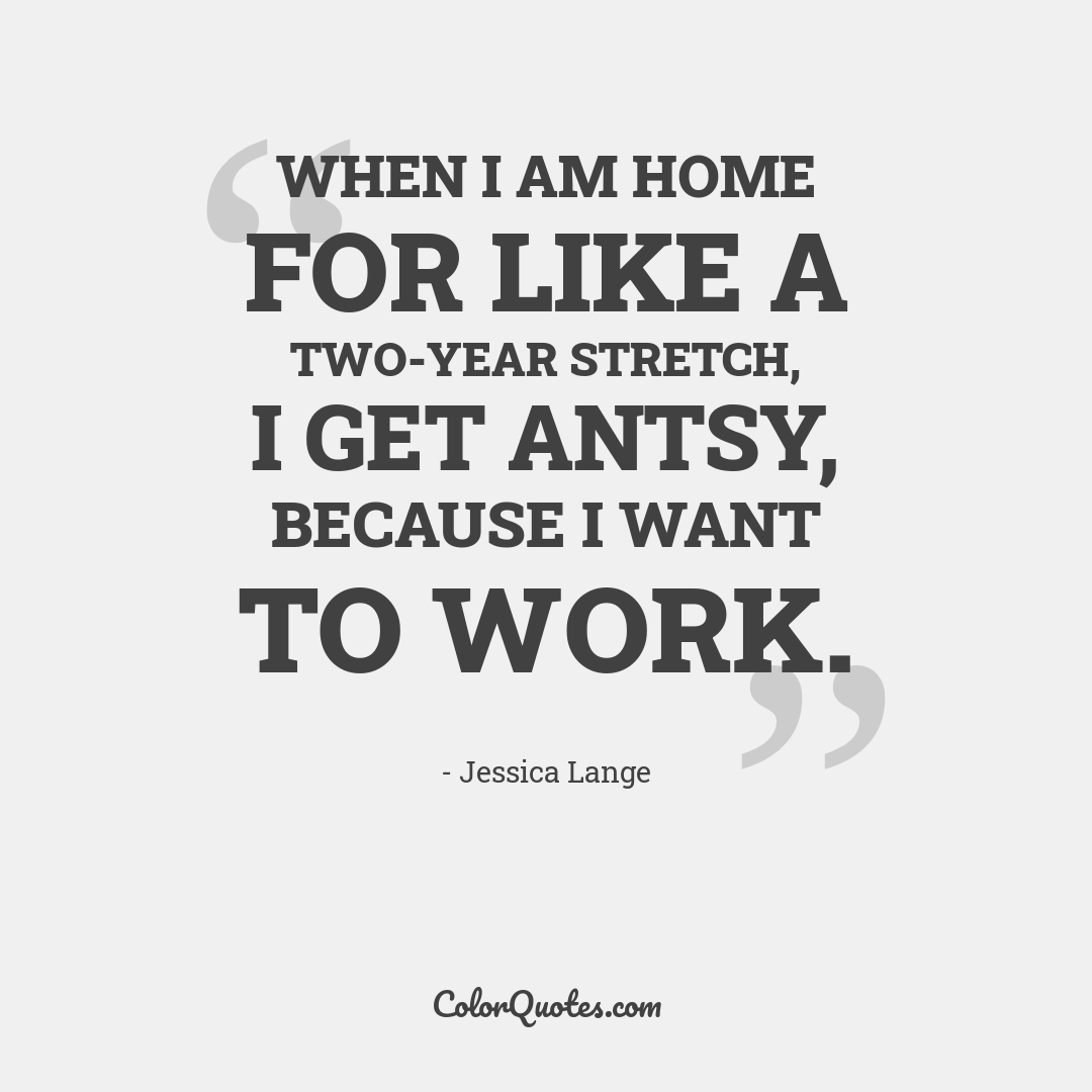 When I am home for like a two-year stretch, I get antsy, because I want to work.