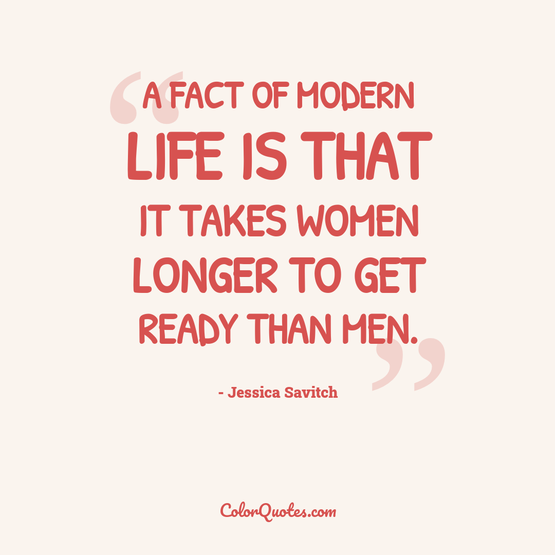 A fact of modern life is that it takes women longer to get ready than men.