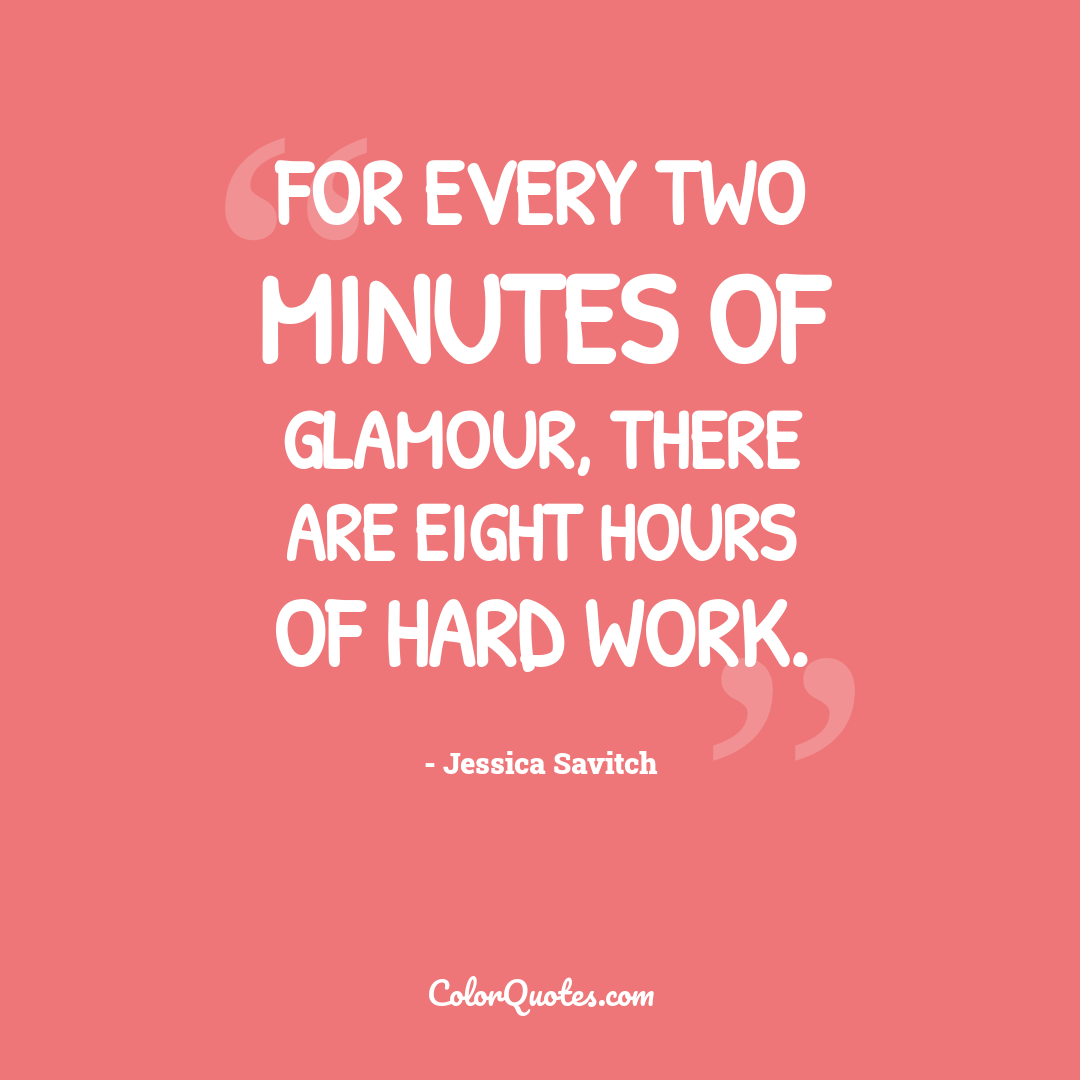For every two minutes of glamour, there are eight hours of hard work.