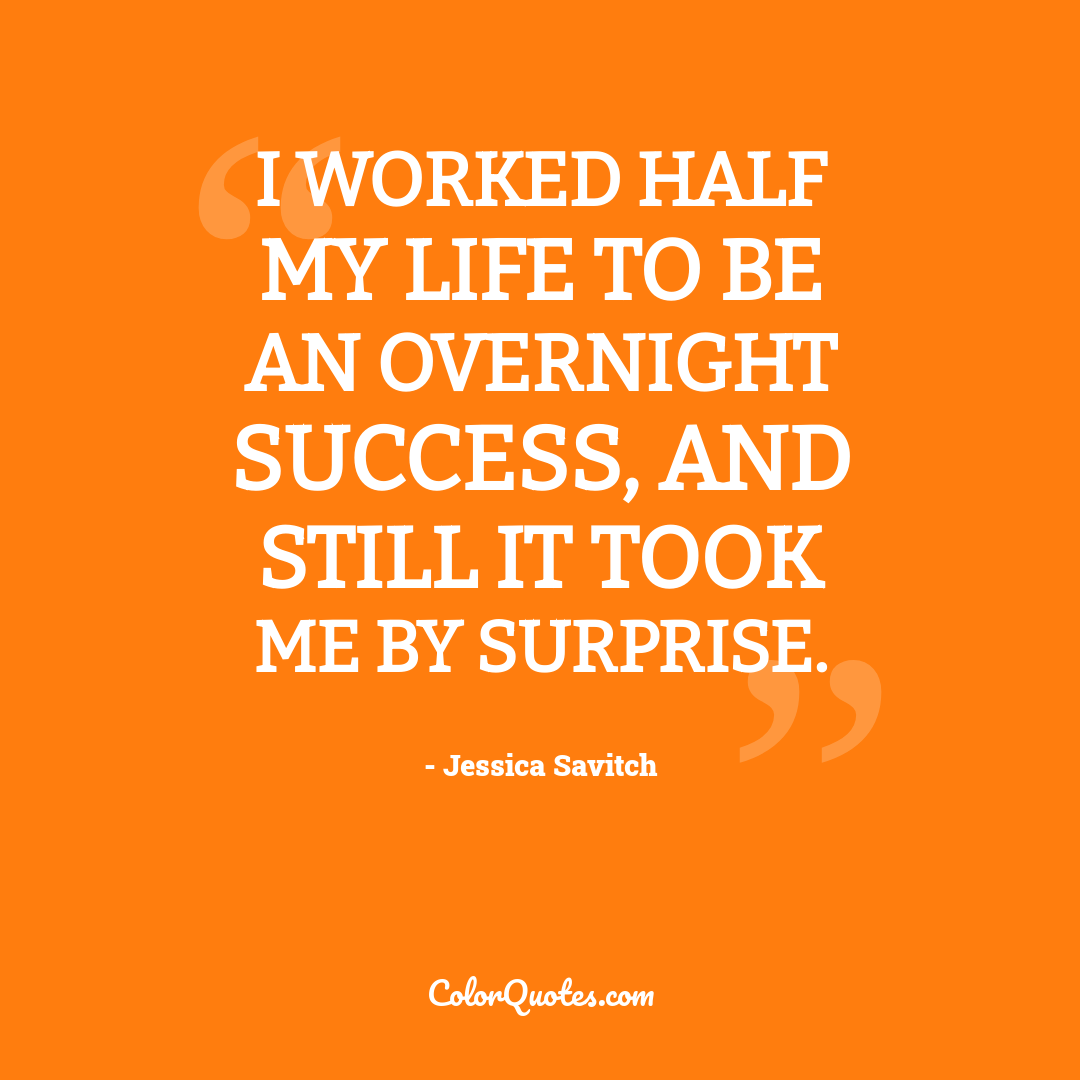 I worked half my life to be an overnight success, and still it took me by surprise.