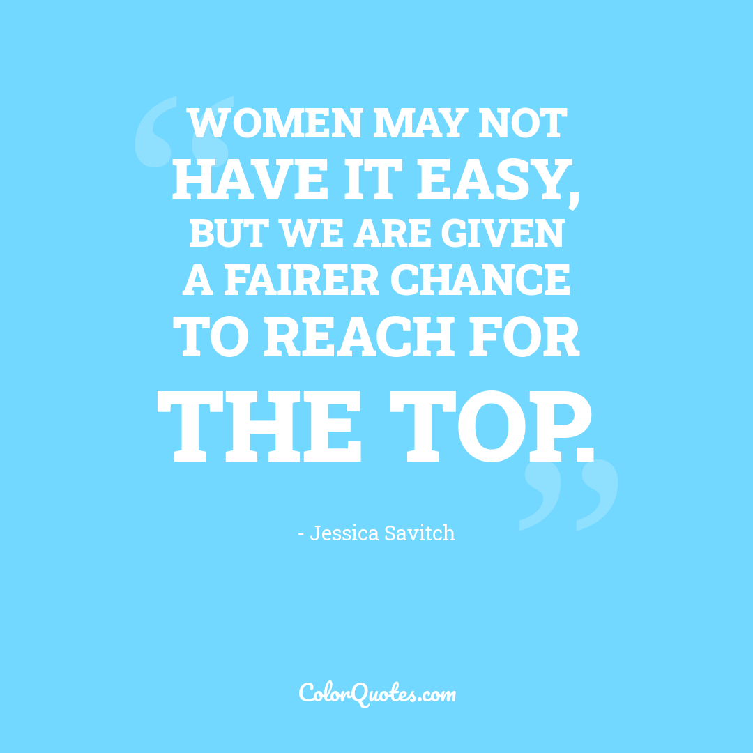 Women may not have it easy, but we are given a fairer chance to reach for the top.