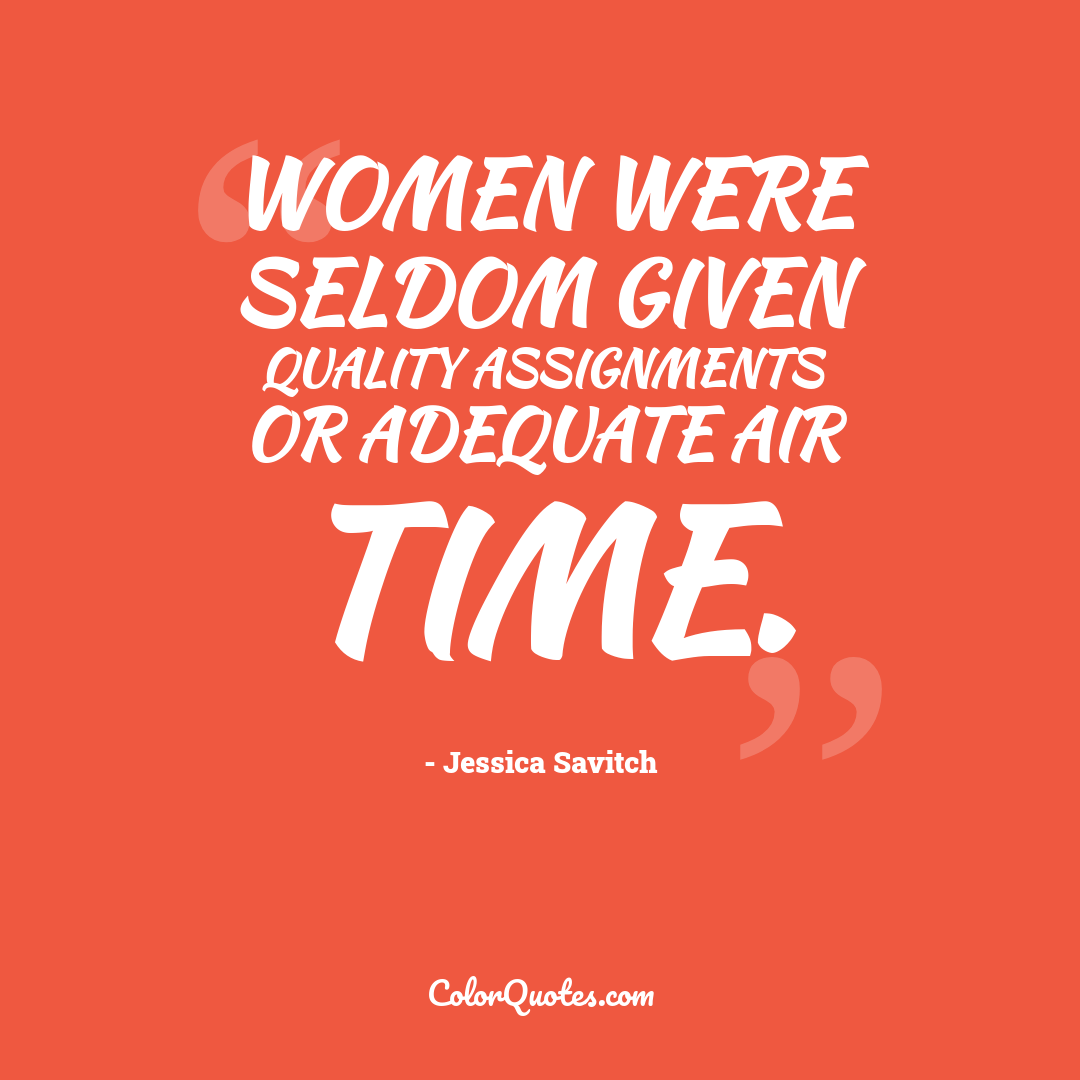 Women were seldom given quality assignments or adequate air time.