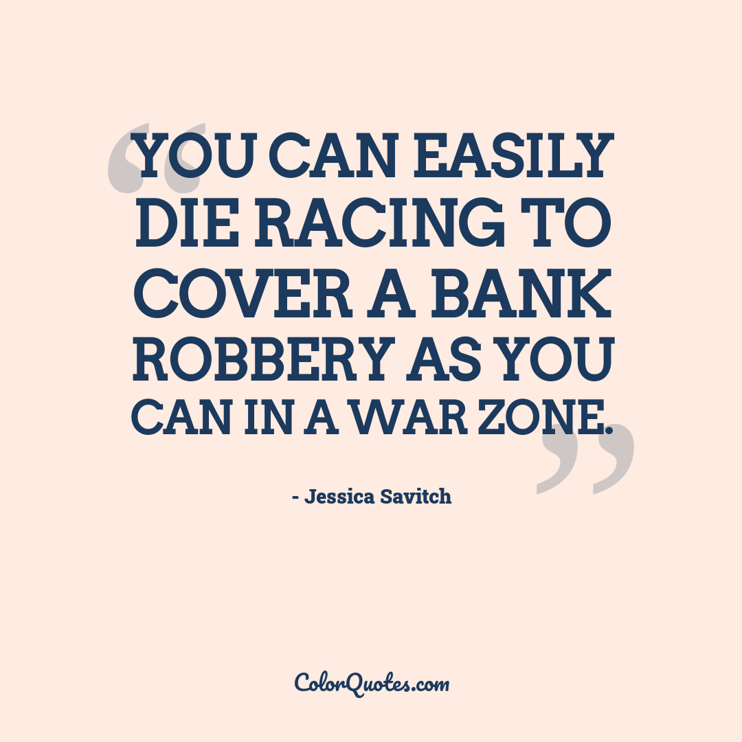 You can easily die racing to cover a bank robbery as you can in a war zone.