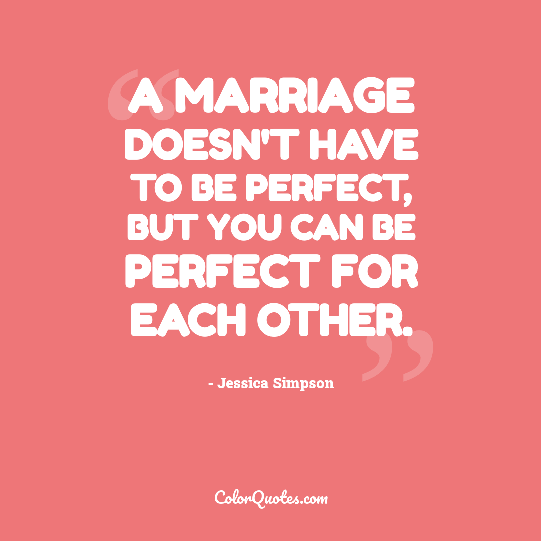 A marriage doesn't have to be perfect, but you can be perfect for each other.