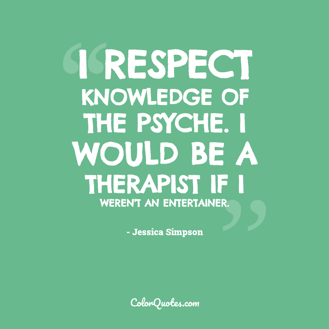 I respect knowledge of the psyche. I would be a therapist if I weren't an entertainer.