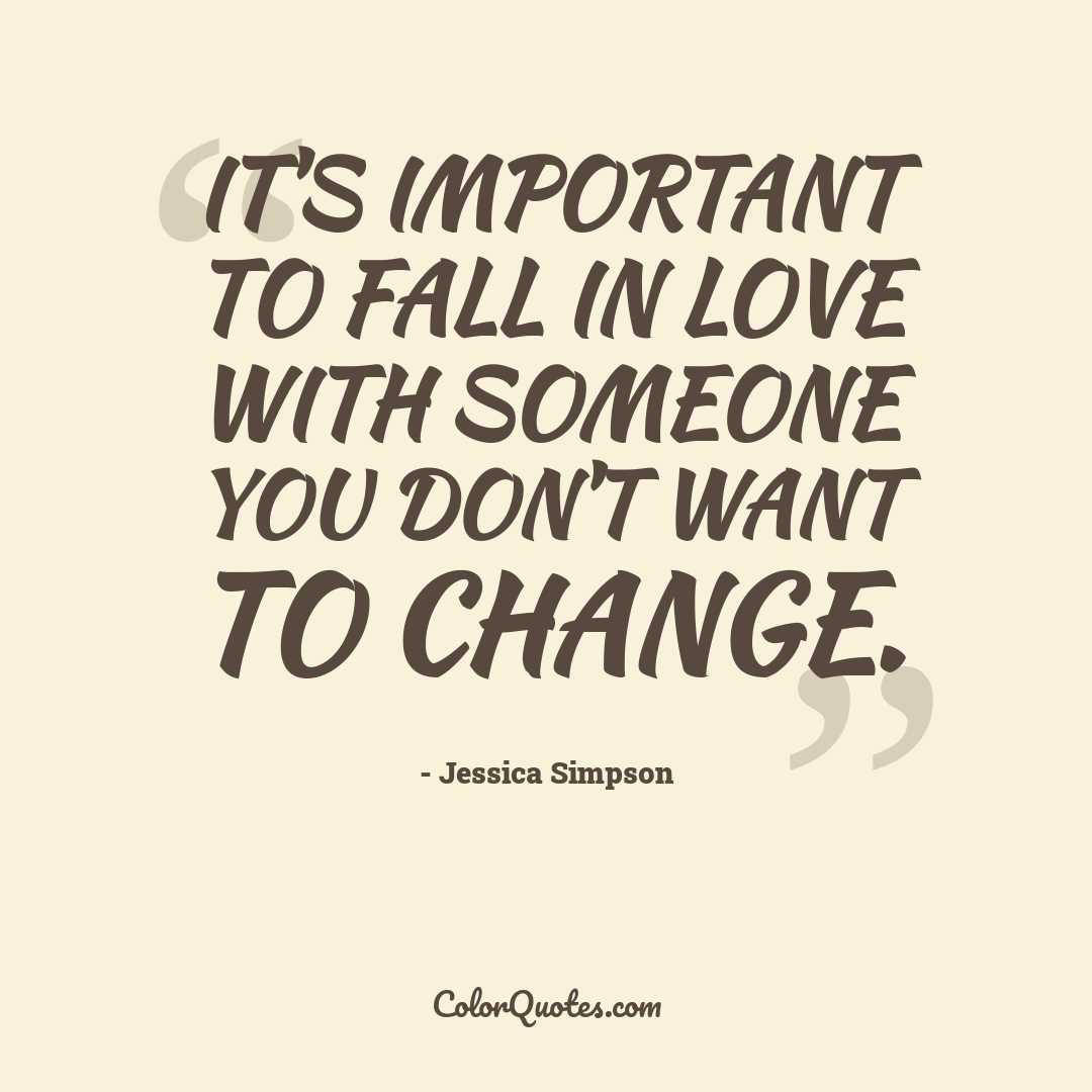It's important to fall in love with someone you don't want to change.