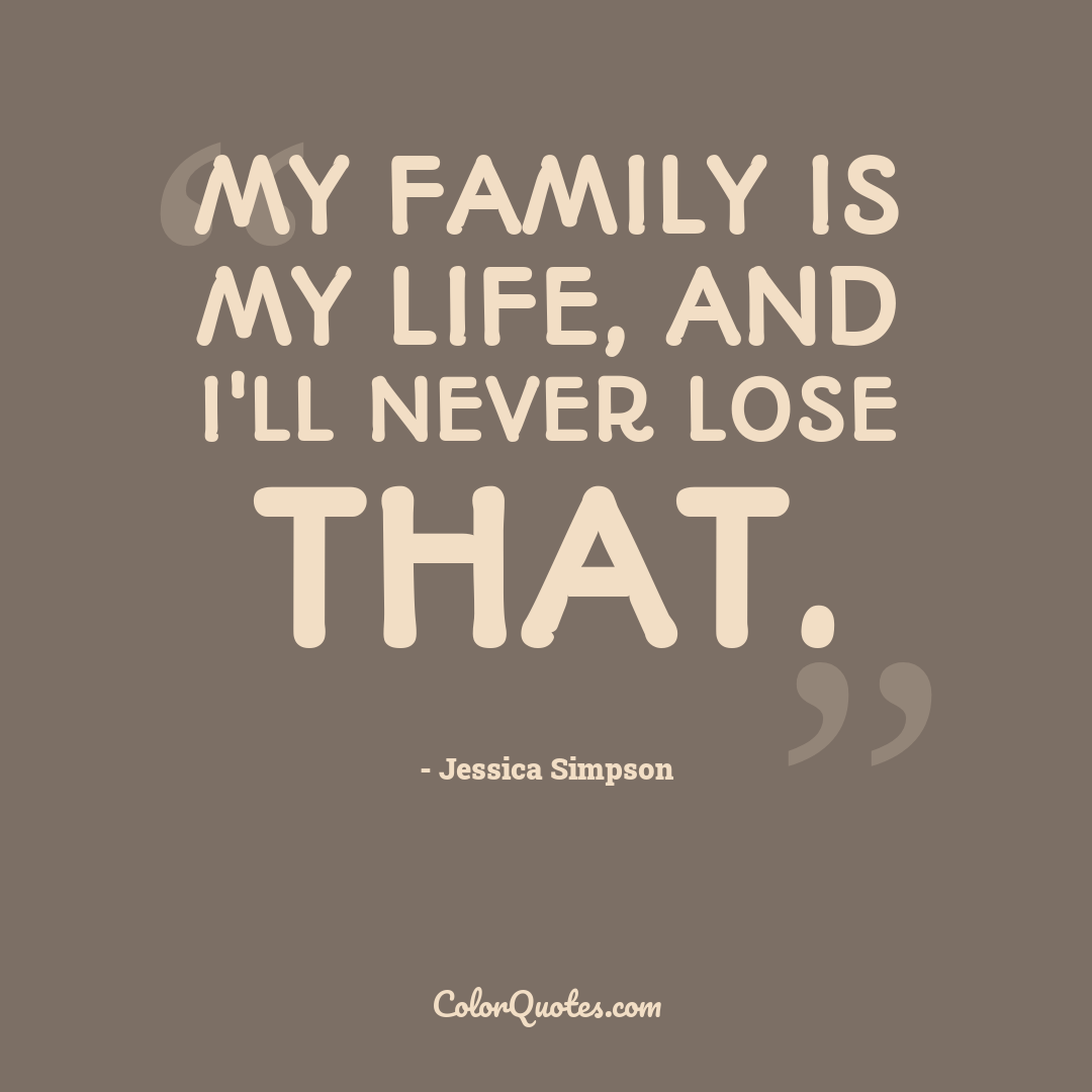 My family is my life, and I'll never lose that.