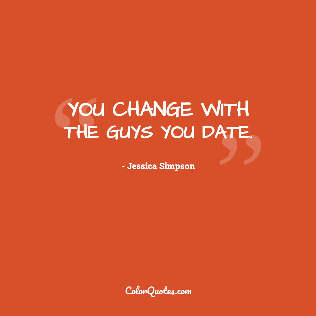 You change with the guys you date.
