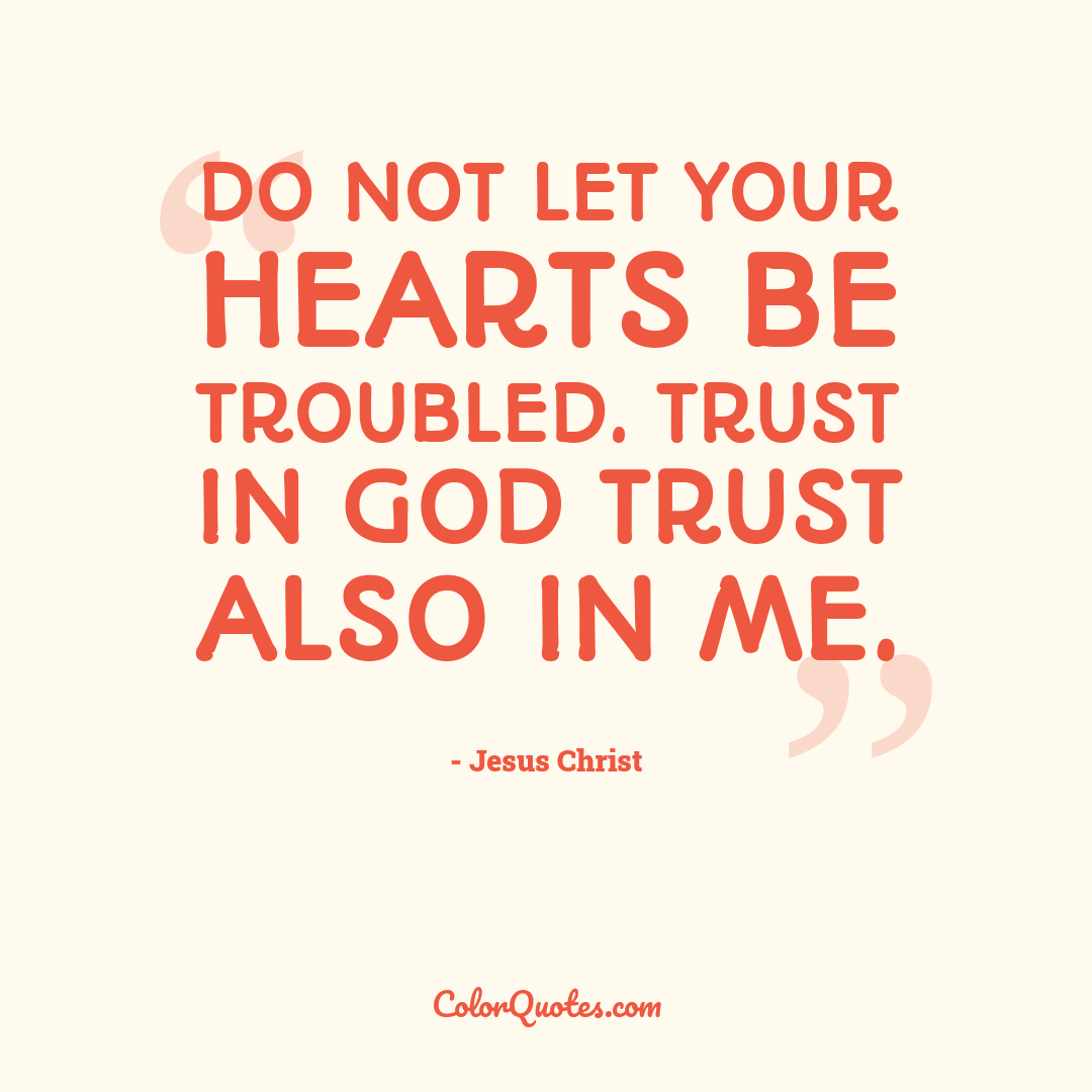 Do not let your hearts be troubled. Trust in God trust also in me.