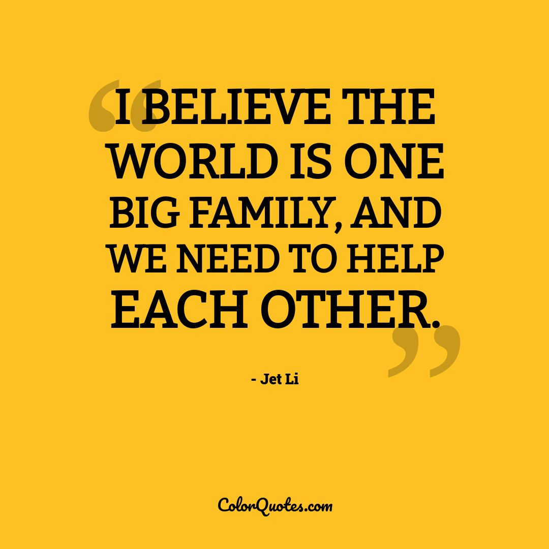 I believe the world is one big family, and we need to help each other.