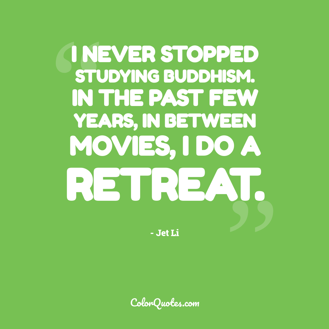 I never stopped studying Buddhism. In the past few years, in between movies, I do a retreat.