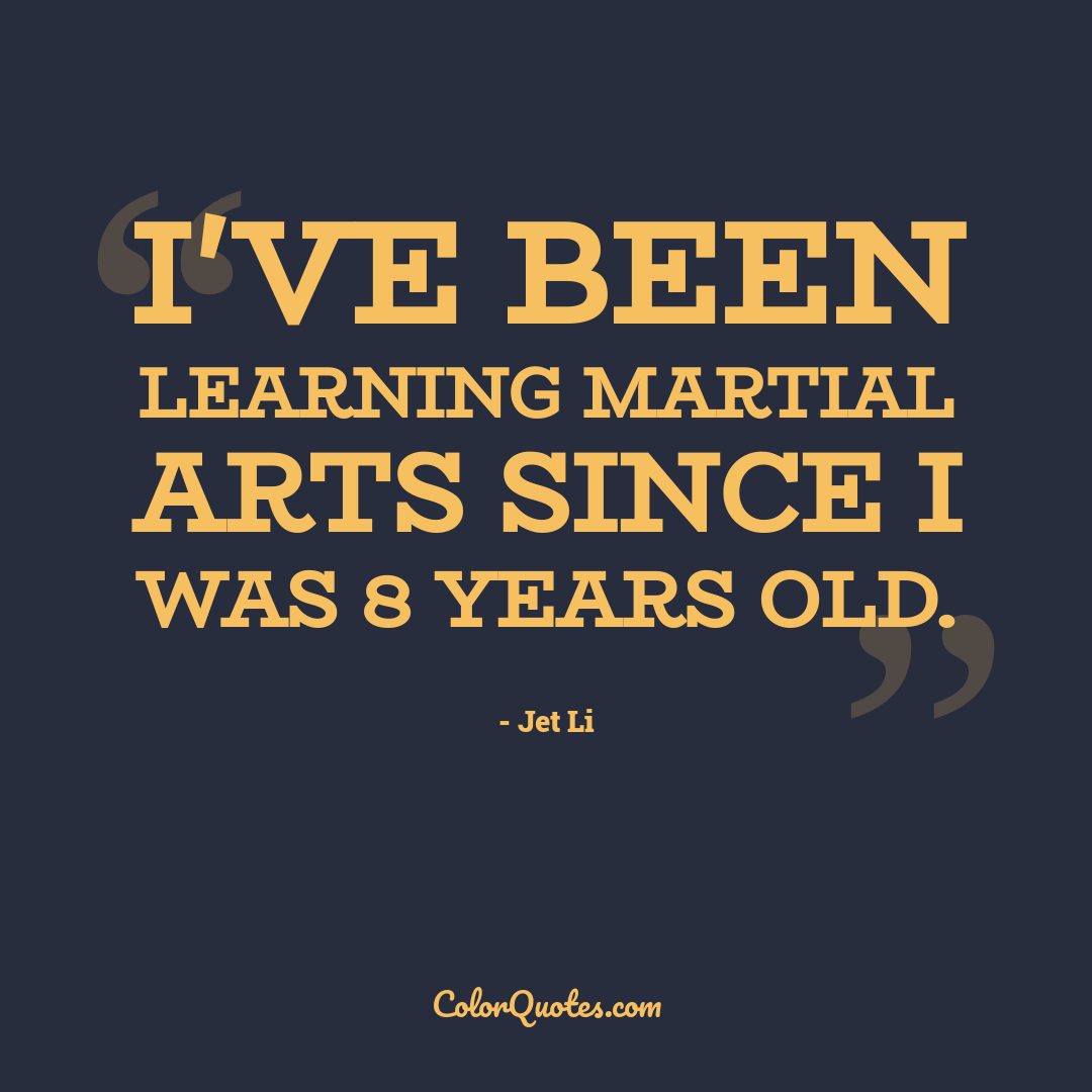 I've been learning martial arts since I was 8 years old.