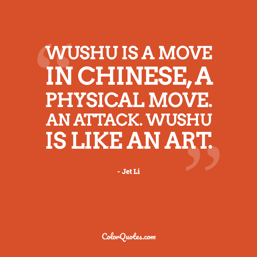 Wushu is a move in Chinese, a physical move. An attack. Wushu is like an art.