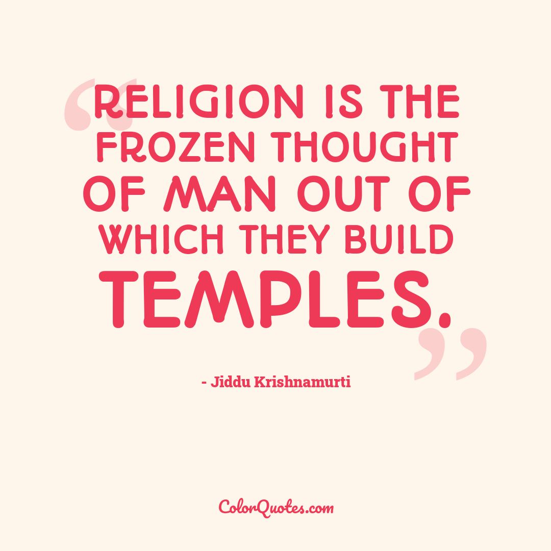 Religion is the frozen thought of man out of which they build temples.