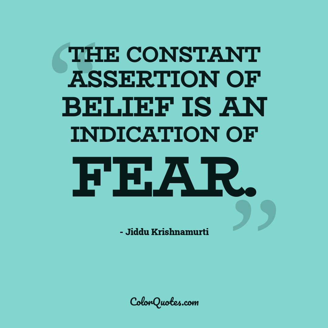 The constant assertion of belief is an indication of fear.